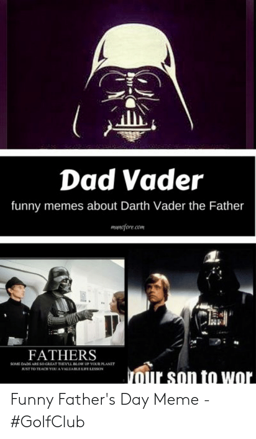 Happy Fathers Day Meme: Dad Vader  funny memes about Darth Vader the Father  wonifore.co  訓.  FATHERS  OME DADS ARE $0 GREAT TAYLL LOW UPOUR PLANET  our son to wor Funny Father's Day Meme - #GolfClub