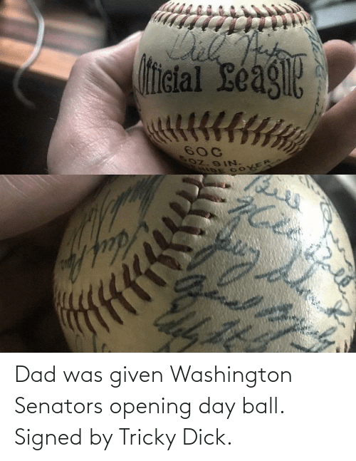 Was Given: Dad was given Washington Senators opening day ball. Signed by Tricky Dick.