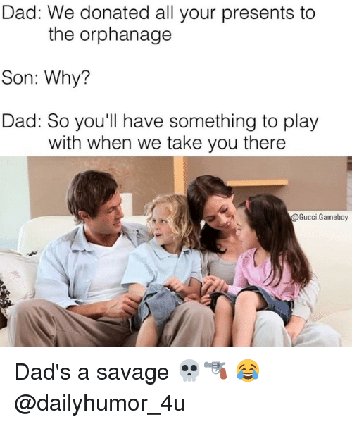 Gucci, Memes, and 🤖: Dad: We donated all your presents to  the orphanage  Son: Why?  Dad: So you'll have something to play  with when we take you there  Gucci Gameboy Dad's a savage 💀🔫 😂 @dailyhumor_4u
