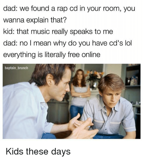 Kid These Days: dad: we found a rap cd in your room, you  wanna explain that?  kid: that music really speaks to me  dad: no I  mean why do you have cd's lol  everything is literally free online  baptain brunch Kids these days