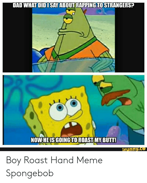 Roast Hand: DAD WHAT DID ISAY ABOUT RAPPING TO STRANGERS?  NOW HEIS GOING TOROAST MY BUTT!  ifynny.co Boy Roast Hand Meme Spongebob