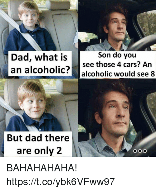 Cars, Dad, and Funny: Dad, what is  an alcoholic? alcoholic would see 8  Son do you  see those 4 cars? An  But dad there  are only12 BAHAHAHAHA! https://t.co/ybk6VFww97