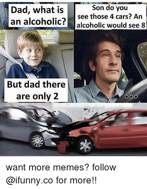 Cars, Dad, and Memes: Dad, what is  an alcoholic? alcoholic would see 8  Son do you  see those 4 cars? An  But dad there  are only 2 want more memes? follow @ifunny.co for more!!