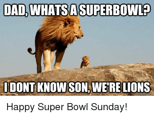 Were Lion: DAD, WHAT SA SUPERBOWLO  IDONT KNOW SON, WERE LIONS Happy Super Bowl Sunday!