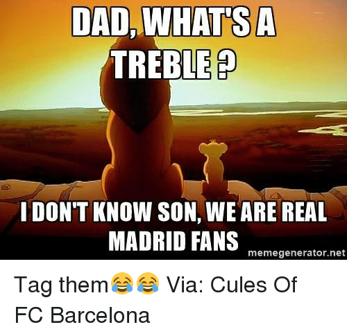 memegenerators: DAD, WHAT SA  TREBLE P  I DON'T KNOW SON, WEARE REAL  MADRID FANS  memegenerator.net Tag them😂😂   Via: Cules Of FC Barcelona