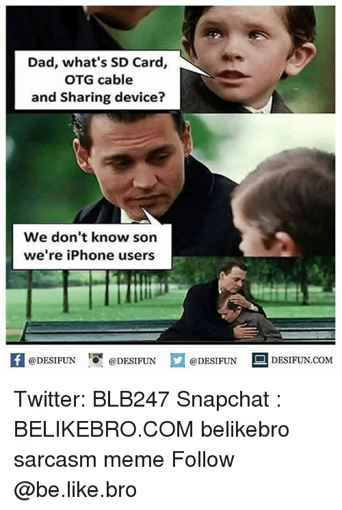 Be Like, Dad, and Iphone: Dad, what's SD Card,  OTG cable  and Sharing device?  We don't know son  we're iPhone users  1  @DESIFUN @DESIFUN @DESIFUN-DESIFUN.COM Twitter: BLB247 Snapchat : BELIKEBRO.COM belikebro sarcasm meme Follow @be.like.bro