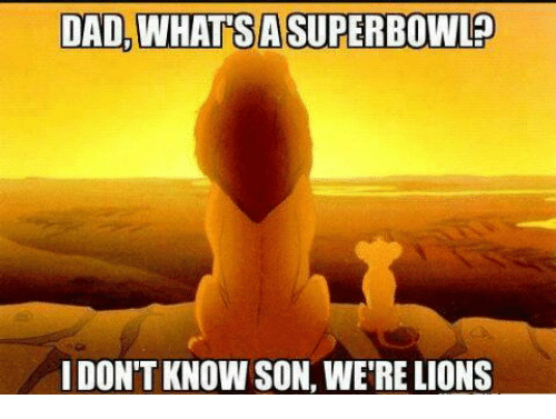 Were Lion: DAD, WHATSA SUPERBOWL  I DON'T KNOW SON, WERE LIONS