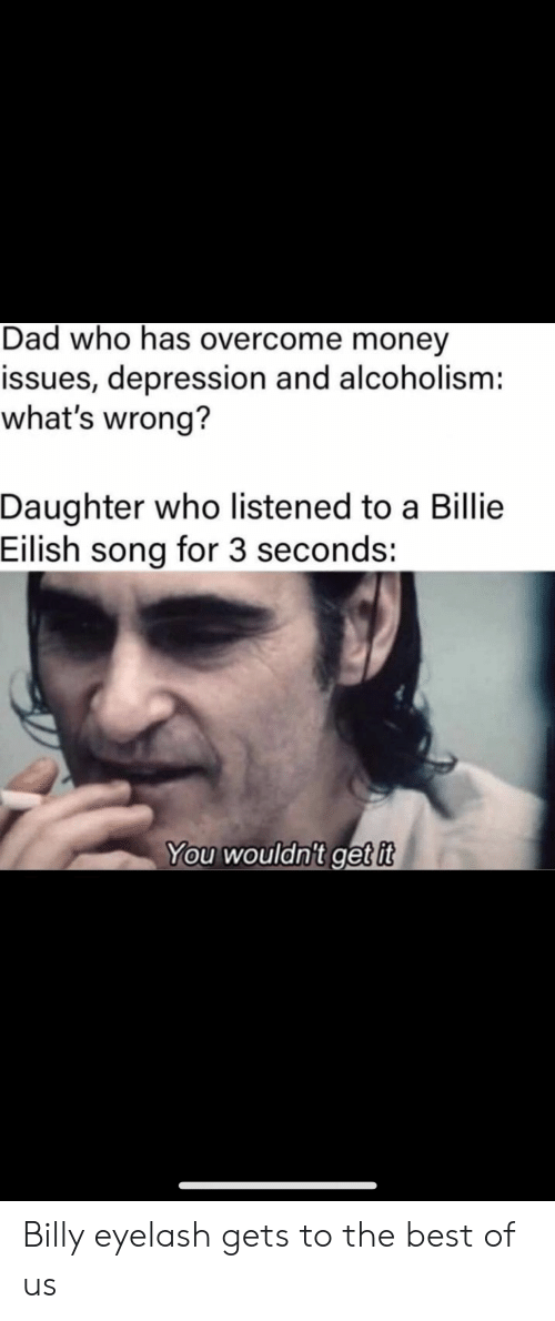 Eilish: Dad who has overcome money  issues, depression and alcoholism:  what's wrong?  Daughter who listened to a Billie  Eilish song for 3 seconds:  You wouldn't get it Billy eyelash gets to the best of us