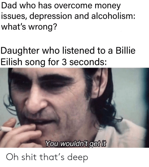 Eilish: Dad who has overcome money  issues, depression and alcoholism:  what's wrong?  Daughter who listened to a Billie  Eilish song for 3 seconds:  You wouldn't get it Oh shit that's deep