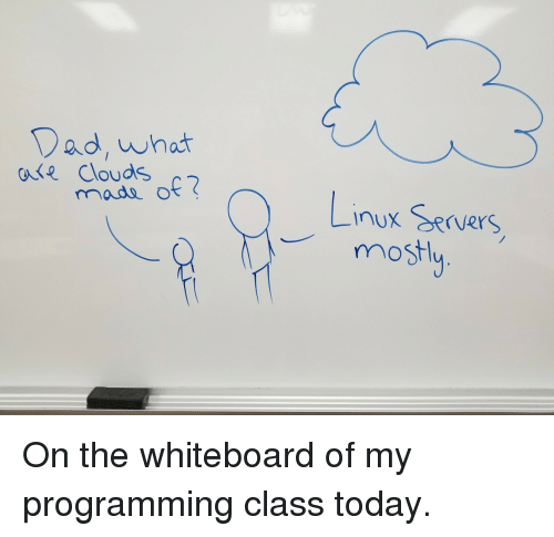 whiteboard: Dad, whot  oe Clouds  0-t  nux Rrvers  mostl On the whiteboard of my programming class today.