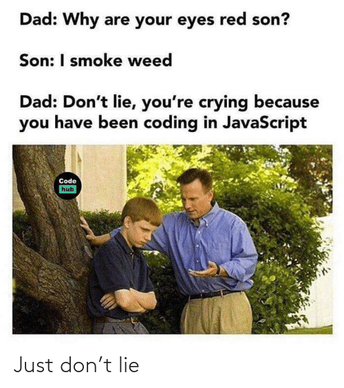 Weed: Dad: Why are your eyes red son?  Son: I smoke weed  Dad: Don't lie, you're crying because  you have been coding in JavaScript  Code  hub Just don't lie