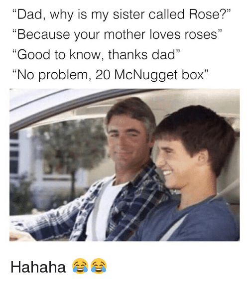 """rosee: """"Dad, why is my sister called Rose?""""  """"Because your mother loves roses""""  """"Good to know, thanks dad""""  """"No problem, 20 McNugget box""""  f0  CS  1) Hahaha 😂😂"""