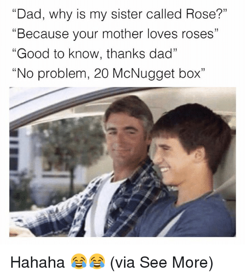 """rosee: """"Dad, why is my sister called Rose?""""  """"Because your mother loves roses""""  """"Good to know, thanks dad""""  """"No problem, 20 McNugget box""""  (0 Hahaha 😂😂  (via See More)"""