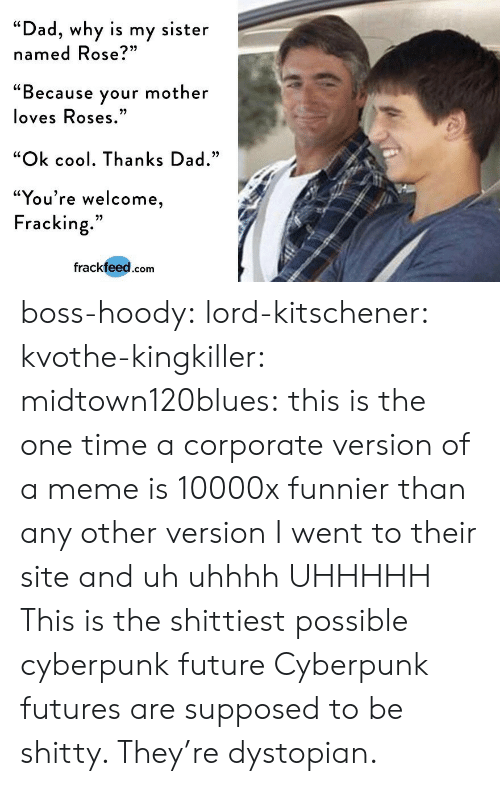 "hoody: ""Dad, why is my sister  named Rose?""  ""Because your mother  loves Roses  ""Ok cool. Thanks Dad.""  ""You're welcome  Fracking.""  frackfeed.com boss-hoody: lord-kitschener:   kvothe-kingkiller:   midtown120blues: this is the one time a corporate version of a meme is 10000x funnier than any other version I went to their site and uh uhhhh UHHHHH   This is the shittiest possible cyberpunk future   Cyberpunk futures are supposed to be shitty. They're dystopian."