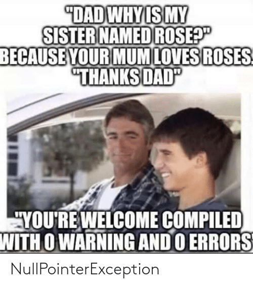 "youre welcome: ""DAD WHY IS MY  SISTER NAMED ROSEP""  BECAUSE YOUR MUM LOVES ROSES  ""THANKS DAD  ""YOU'RE WELCOME COMPILED  WITH O WARNING AND O ERRORS NullPointerException"