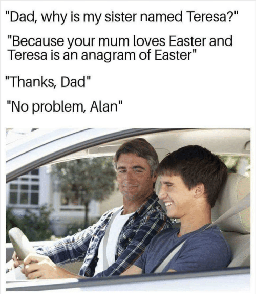 """teresa: """"Dad., why is my sister named Teresa?""""  """"Because your mum loves Easter and  Teresa is an anagram of Easter""""  """"Thanks, Dad""""  """"No problem, Alan"""""""