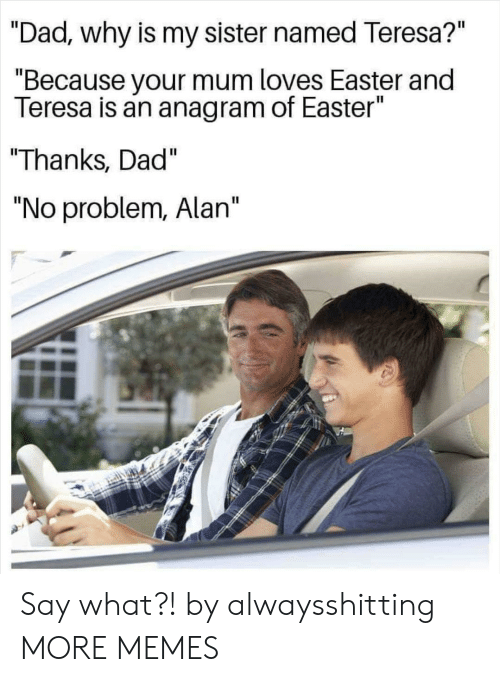 """teresa: """"Dad., why is my sister named Teresa?""""  """"Because your mum loves Easter and  Teresa is an anagram of Easter""""  """"Thanks, Dad""""  """"No problem, Alan"""" Say what?! by alwaysshitting MORE MEMES"""