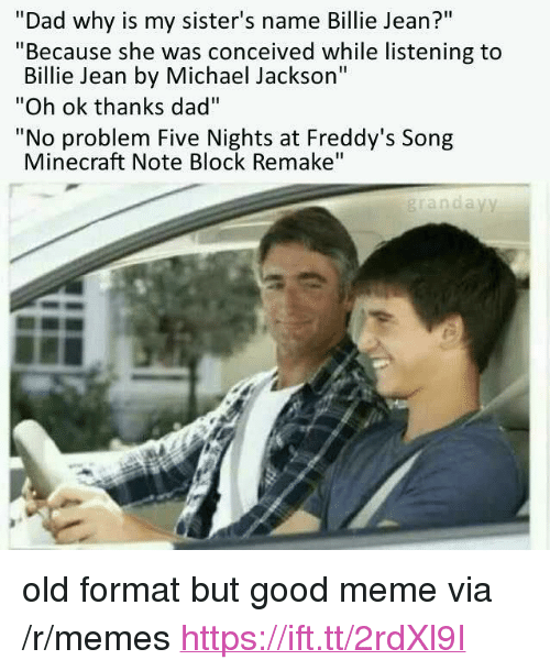 "Five Nights: ""Dad why is my sister's name Billie Jean?""  ""Because she was conceived while listening to  Billie Jean by Michael Jackson""  ""Oh ok thanks dad""  ""No problem Five Nights at Freddy's Song  Minecraft Note Block Remake""  grandayy <p>old format but good meme via /r/memes <a href=""https://ift.tt/2rdXl9I"">https://ift.tt/2rdXl9I</a></p>"