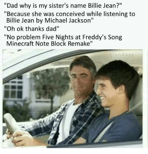 "Five Nights: ""Dad why is my sister's name Billie Jean?""  ""Because she was conceived while listening to  Billie Jean by Michael Jackson""  ""Oh ok thanks dad""  ""No problem Five Nights at Freddy's Song  Minecraft Note Block Remake""  grandayy"