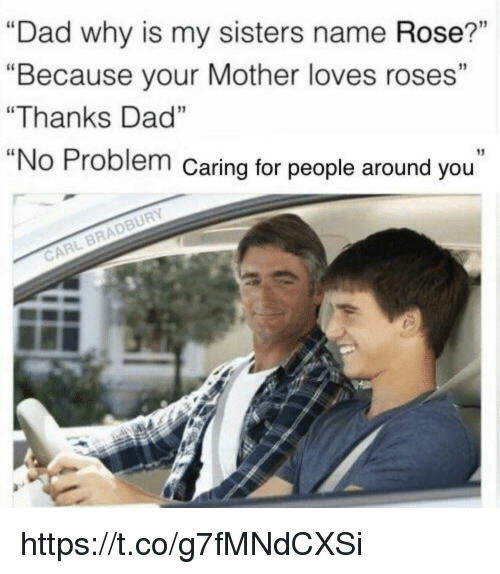 "Dad, Memes, and Rose: ""Dad why is my sisters name Rose?""  ""Because your Mother loves roses""  ""Thanks Dad""  ""No Problem Caring for people around you  BRADBURY  CARL https://t.co/g7fMNdCXSi"