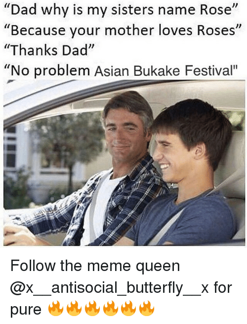 """Asian, Dad, and Meme: """"Dad why is my sisters name Rose""""  """"Because your mother loves Roses  """"Thanks Dad""""  """"No problem Asian Bukake Festival"""" Follow the meme queen @x__antisocial_butterfly__x for pure 🔥🔥🔥🔥🔥🔥"""
