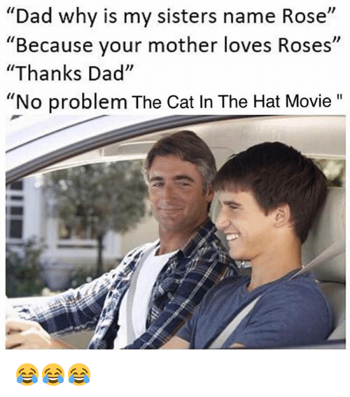 """cat in the hat: """"Dad why is my sisters name Rose""""  """"Because your mother loves Roses""""  """"Thanks Dad""""  """"No problem The Cat In The Hat Movie 😂😂😂"""