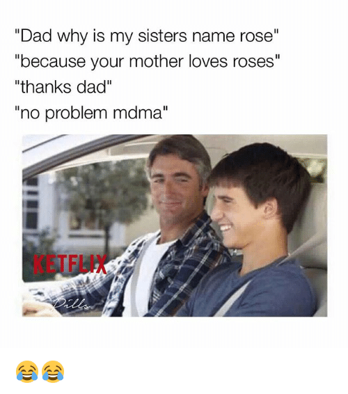 "Dad, Memes, and Mdma: ""Dad why is my sisters name rose""  ""because your mother loves roses""  ""thanks dad""  ""no problem mdma""  KETFLIX 😂😂"