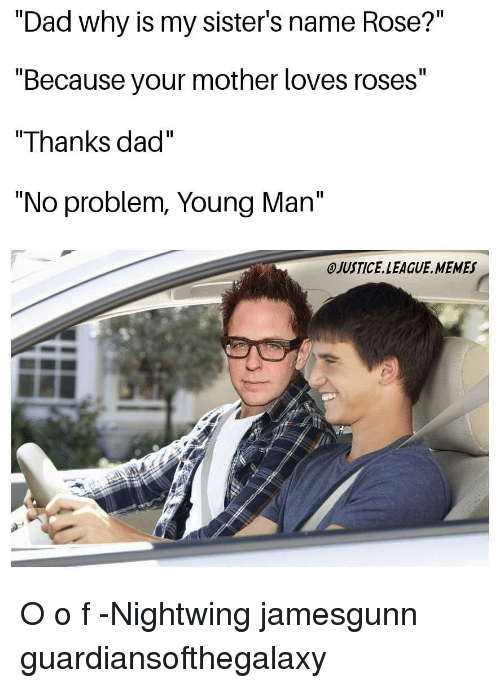 "League Memes: ""Dad why is my sister's name Rose?""  ""Because your mother loves roses""  ""Thanks dad""  ""No problem, Young Man""  OJUSTICE.LEAGUE. MEMES O o f -Nightwing jamesgunn guardiansofthegalaxy"