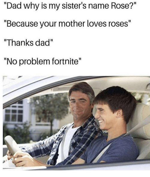 """Dad, Memes, and Rose: """"Dad why is my sister's name Rose?""""  """"Because your mother loves roses""""  """"Thanks dad""""  """"No problem fortnite"""""""