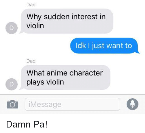 violins: Dad  Why sudden interest in  violin  Idk I just want to  Dad  What anime character  plays violin  i Message Damn Pa!