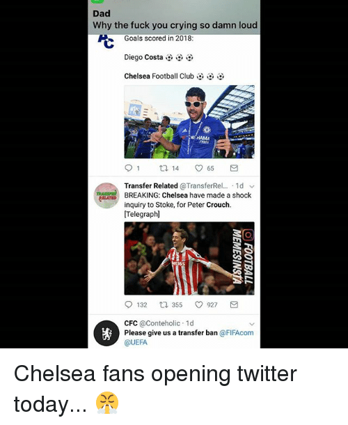 Chelsea, Club, and Crying: Dad  Why the fuck you crying so damn loud  Goals scored in 2018:  じ  Diego Costa  Chelsea Football Club  KHAMA  Transfer Related @TransferRel...-1 d ﹀  BREAKING: Chelsea have made a shock  inquiry to Stoke, for Peter Crouch.  [Telegraph]  bet365  132口355  CFC @Conteholic 1d  @UEFA  927  轡  Please give us a transfer ban @FIFAcom Chelsea fans opening twitter today... 😤