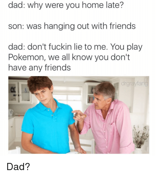 Funny: dad: why were you home late?  son: was hanging out with friends  dad: don't fuckin lie to me. You play  Pokemon, we all know you don't  have any friends  drgnaylang Dad?