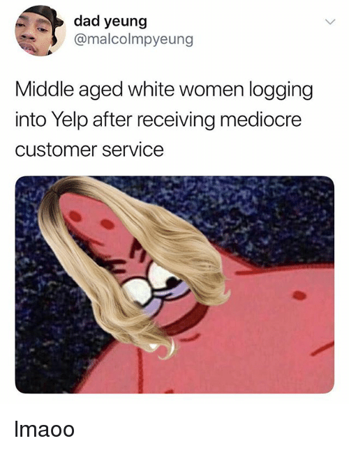 Dad, Mediocre, and White: dad yeung  @malcolmpyeung  Middle aged white women logging  into Yelp after receiving mediocre  customer service lmaoo