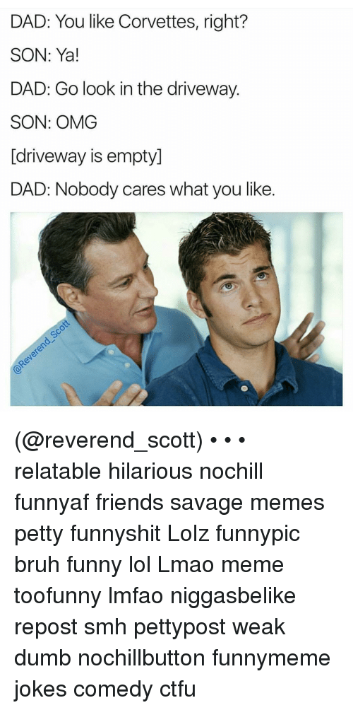 Ctfu, Dumb, and Corvette: DAD: You like Corvettes, right?  SON: Ya!  DAD: Go look in the driveway.  SON: OMG  [driveway is empty]  DAD: Nobody cares what you like (@reverend_scott) • • • relatable hilarious nochill funnyaf friends savage memes petty funnyshit Lolz funnypic bruh funny lol Lmao meme toofunny lmfao niggasbelike repost smh pettypost weak dumb nochillbutton funnymeme jokes comedy ctfu
