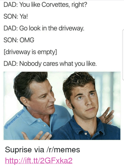 """Suprise: DAD: You like Corvettes, right?  SON: Ya!  DAD: Go look in the driveway.  SON: OMG  [driveway is empty]  DAD: Nobody cares what you like. <p>Suprise via /r/memes <a href=""""http://ift.tt/2GFxka2"""">http://ift.tt/2GFxka2</a></p>"""