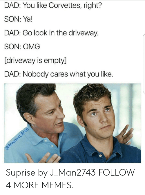 Suprise: DAD: You like Corvettes, right?  SON: Ya!  DAD: Go look in the driveway.  SON: OMG  [driveway is empty]  DAD: Nobody cares what you like.  @Reverend Scott Suprise by J_Man2743 FOLLOW 4 MORE MEMES.