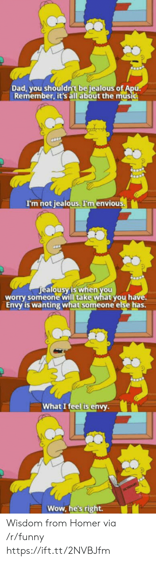 envious: Dad, you shouldn't be jealous o  Remember, it's all about the music  I'm not jealous. I'm envious  ealousy'is when you  alo  worry someone will take what you h  Envy is wanting what someone else has.  What I feel is envy  Wow, he's right. Wisdom from Homer via /r/funny https://ift.tt/2NVBJfm