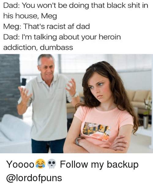 Af, Dad, and Heroin: Dad: You won't be doing that black shit in  his house, Meg  Meg: That's racist af dad  Dad: I'm talking about your heroin  addiction, dumbass Yoooo😂💀 Follow my backup @lordofpuns