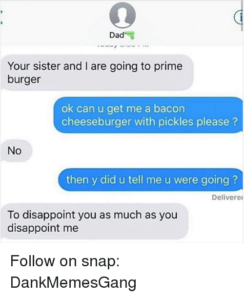 Dad, Memes, and Bacon: Dad  Your sister and are going to prime  burger  ok can u get me a bacon  cheeseburger with pickles please  No  then y did u tell me u were going?  Delivered  To disappoint you as much as you  disappoint me Follow on snap: DankMemesGang