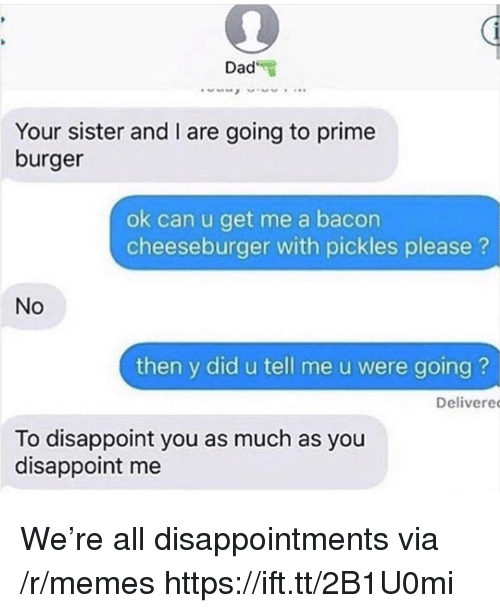 Dad, Memes, and Bacon: Dad  Your sister and I are going to prime  burger  ok can u get me a bacon  cheeseburger with pickles please?  No  then y did u tell me u were going ?  Delivere  To disappoint you as much as you  disappoint me We're all disappointments via /r/memes https://ift.tt/2B1U0mi