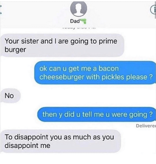 cheeseburger: Dad  Your sister and I are going to prime  burger  ok can u get me a bacon  cheeseburger with pickles please?  No  then y did u tell me u were going ?  Delivere  To disappoint you as much as you  disappoint me
