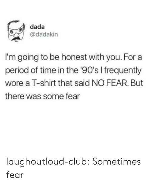 the 90s: dada  @dadakin  I'm going to be honest with you. For a  period of time in the '90's I frequently  wore a T-shirt that said NO FEAR. But  there was some fear laughoutloud-club:  Sometimes fear