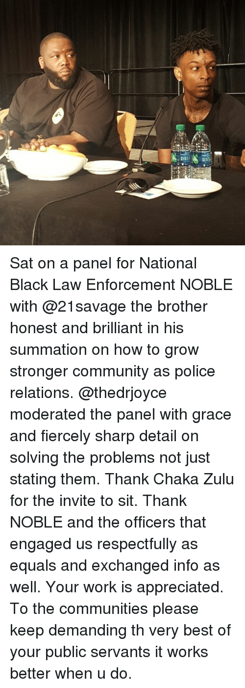 Community, Memes, and Police: DADA Sat on a panel for National Black Law Enforcement NOBLE with @21savage the brother honest and brilliant in his summation on how to grow stronger community as police relations. @thedrjoyce moderated the panel with grace and fiercely sharp detail on solving the problems not just stating them. Thank Chaka Zulu for the invite to sit. Thank NOBLE and the officers that engaged us respectfully as equals and exchanged info as well. Your work is appreciated. To the communities please keep demanding th very best of your public servants it works better when u do.