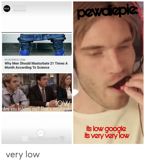 msa: dadaside  pewdiepie  JAJASIJE  mSA MMIE  Sponsored  IFLSCIENCE.COM  Why Men Should Masturbate 21 Times A  Month According To Science  low  Are you kidding me? That's insultingly  its low google  its very very loW  Visit Instagram Profile V very low