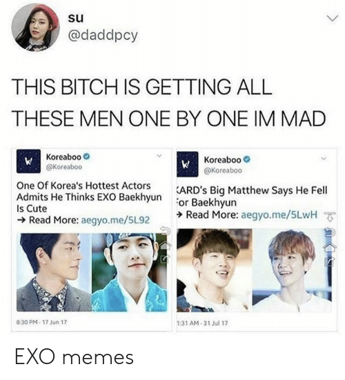 Baekhyun: @daddpcy  THIS BITCH IS GETTING ALL  THESE MEN ONE BY ONE IM MAD  Koreaboo  @Koreaboc  Koreaboo-  @Koreaboo  One Of Korea's Hottest Actors  EXO RackhsunARD's Big Matthew Says He Fell  or Baekhyun  ラRead More: aegyo.me/5LwH ㆆ  Is Cute  Read More: aegyo.me/5L92  :31 AM-31 Jul 17  8:30 PM- 17 Jun 17 EXO memes