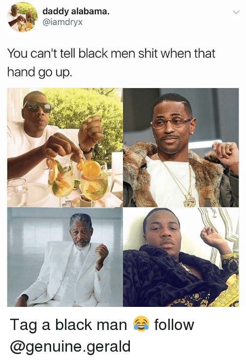 Memes, Shit, and Alabama: daddy alabama.  @iamdryx  You can't tell black men shit when that  hand go up. Tag a black man 😂 follow @genuine.gerald