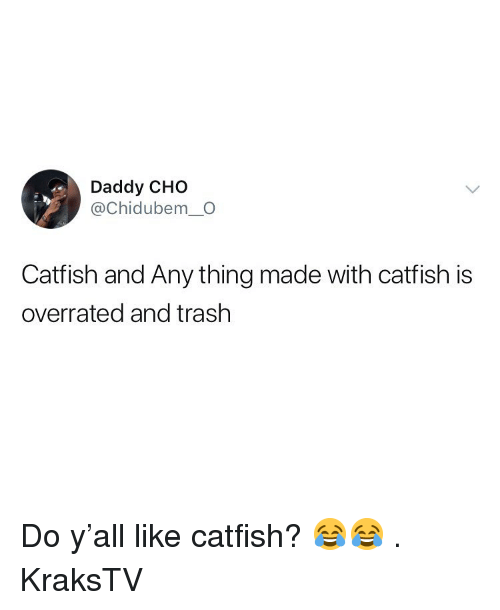 Catfished, Memes, and Trash: Daddy CHO  @Chidubem_O  Catfish and Any thing made with catfish is  overrated and trash Do y'all like catfish? 😂😂 . KraksTV