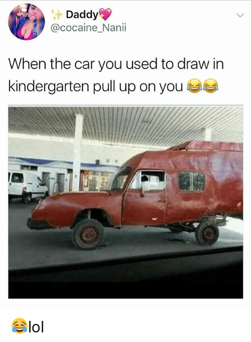 Memes, Cocaine, and 🤖: Daddy  @cocaine_Nanii  When the car you used to draw in  kindergarten pull up on you 😂lol