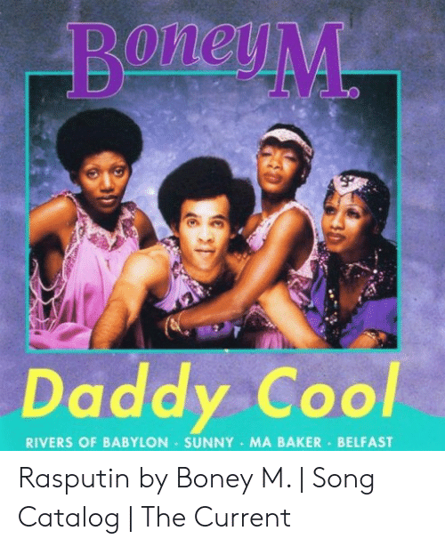 daddy cool: Daddy Cool  RIVERS OF BABYLON SUNNY MA BAKER BELFAST Rasputin by Boney M. | Song Catalog | The Current