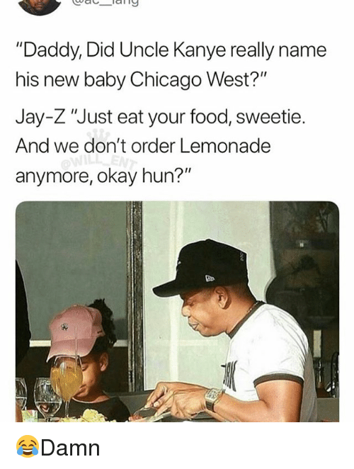 "Chicago, Food, and Jay: ""Daddy, Did Uncle Kanye really name  his new baby Chicago West?  Jay-Z ""Just eat your food, sweetie.  And we don't order Lemonade  anymore, okay hun?"" 😂Damn"